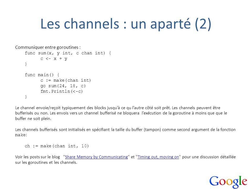 Les channels : un aparté (2) Communiquer entre goroutines : func sum(x, y int, c chan int) { c <- x + y } func main() { c := make(chan int) go sum(24,
