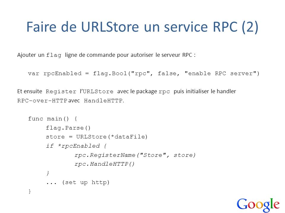 Faire de URLStore un service RPC (2) Ajouter un flag ligne de commande pour autoriser le serveur RPC : var rpcEnabled = flag.Bool( rpc , false, enable RPC server ) Et ensuite Register l URLStore avec le package rpc puis initialiser le handler RPC-over-HTTP avec HandleHTTP.