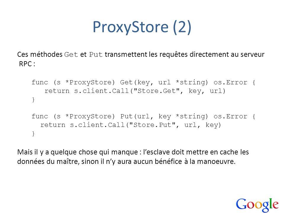 ProxyStore (2) Ces méthodes Get et Put transmettent les requêtes directement au serveur RPC : func (s *ProxyStore) Get(key, url *string) os.Error { re