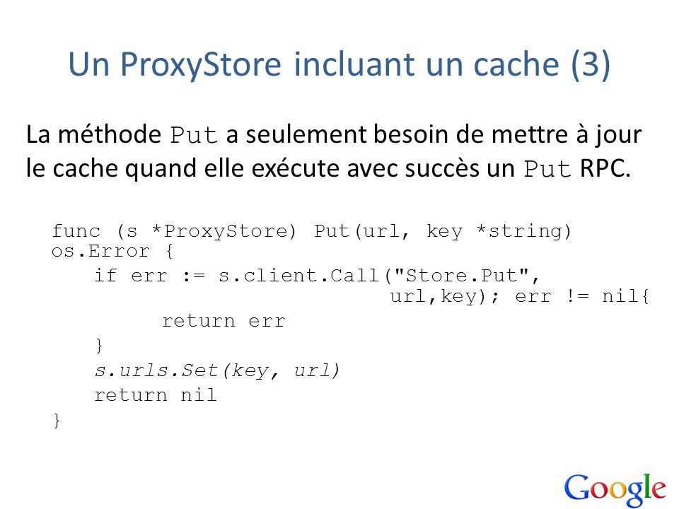 Un ProxyStore incluant un cache (3) La méthode Put a seulement besoin de mettre à jour le cache quand elle exécute avec succès un Put RPC. func (s *Pr