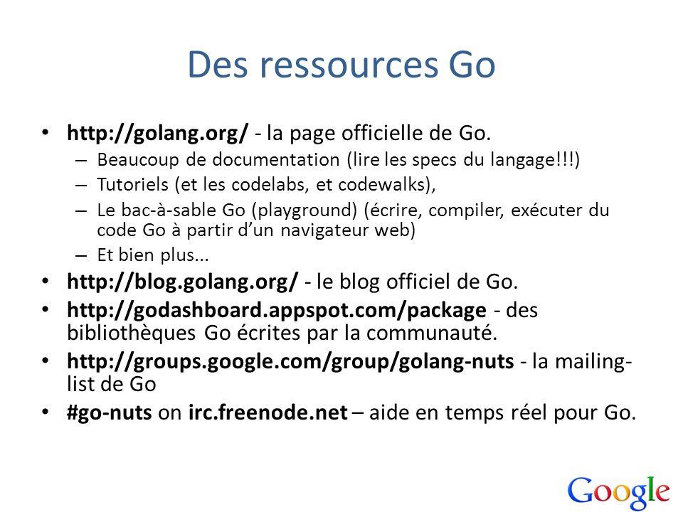 Des ressources Go http://golang.org/ - la page officielle de Go. – Beaucoup de documentation (lire les specs du langage!!!) – Tutoriels (et les codela