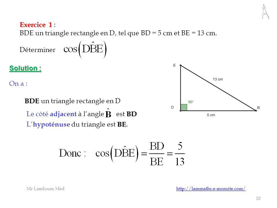 10 Exercice 1 : BDE un triangle rectangle en D, tel que BD = 5 cm et BE = 13 cm. Déterminer Le côté a djacent à langle est B BB BD Solution : L hypoté