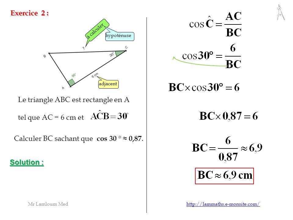 Exercice 2 : à calculer adjacent hypoténuse Le triangle ABC est rectangle en A tel que AC = 6 cm et Calculer BC sachant que c os 30 ° 0,87. Solution :