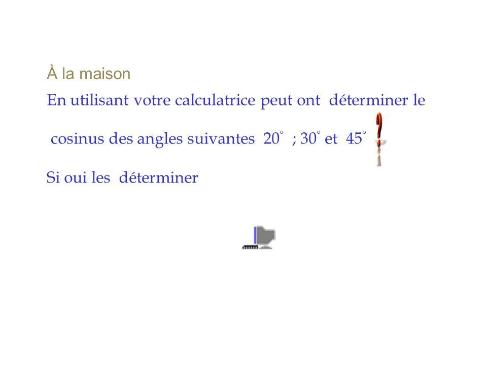 À la maison En utilisant votre calculatrice peut ont déterminer le cosinus des angles suivantes 20 ° ; 30 ° et 45 ° Si oui les déterminer