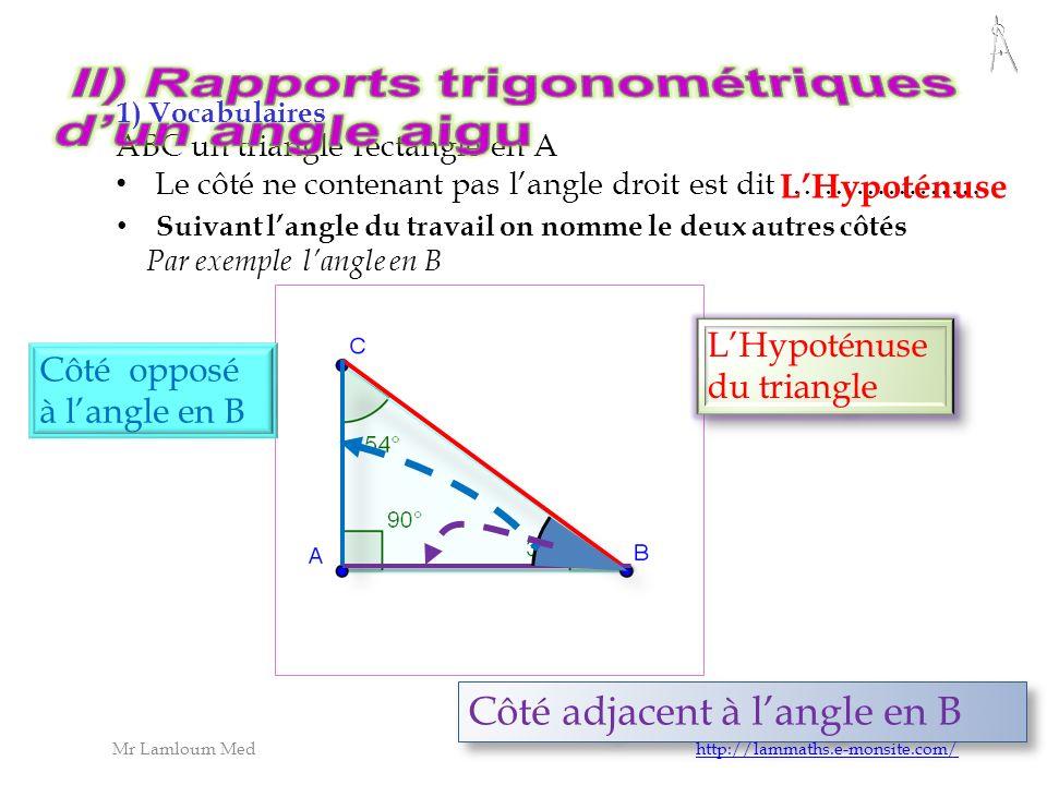 opposé l hypoténuse adjacent B A C la disposition des c ô tés opposé et adjacent dépend de l angle utilisé dans les calculs opposé adjacent ATTENTION: ATTENTION: Toujours au même endroit Mr Lamloum Med http://lammaths.e-monsite.com/http://lammaths.e-monsite.com/