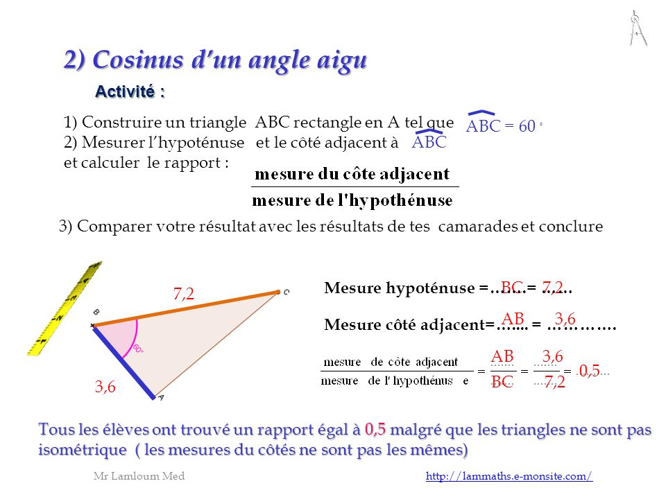 Activité : 2) Cosinus dun angle aigu 1) Construire un triangle ABC rectangle en A tel que 2) Mesurer lhypoténuse et le côté adjacent à ABC et calculer
