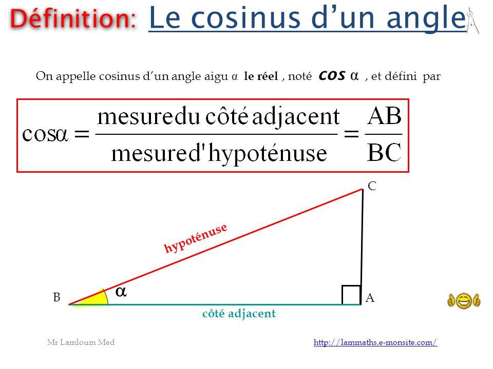 h y p o t é n u s e B A C côté adjacent Le cosinus d un angle Définition: On appelle cosinus dun angle aigu α le réel, noté cos α, et défini par Mr La