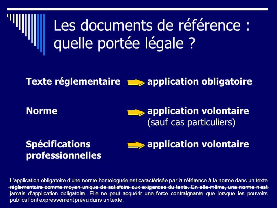 Les documents de référence : quelle portée légale ? Texte réglementaire application obligatoire Norme application volontaire (sauf cas particuliers) S