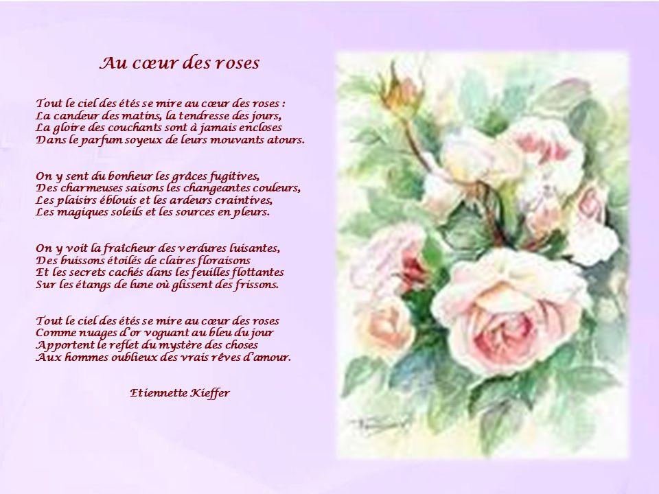 Au cœur des roses Tout le ciel des étés se mire au cœur des roses : La candeur des matins, la tendresse des jours, La gloire des couchants sont à jama