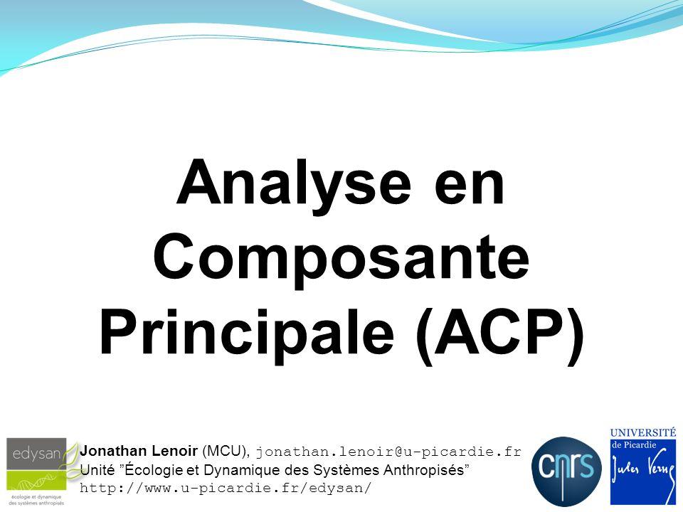Analyse en Composante Principale (ACP) Jonathan Lenoir (MCU), jonathan.lenoir@u-picardie.fr Unité Écologie et Dynamique des Systèmes Anthropisés http: