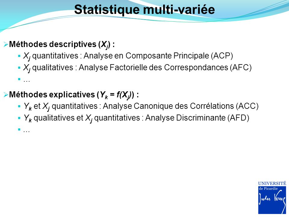 Statistique multi-variée Méthodes descriptives (X j ) : X j quantitatives : Analyse en Composante Principale (ACP) X j qualitatives : Analyse Factorie