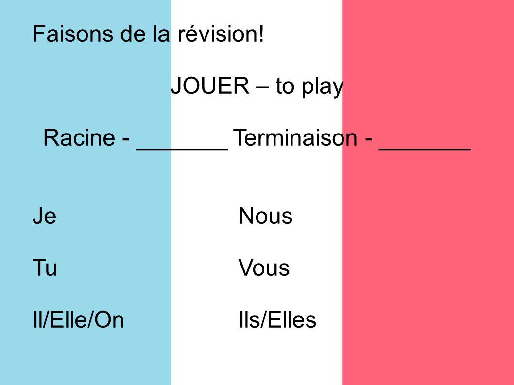 Faisons de la révision! JOUER – to play Racine - _______ Terminaison - _______ JeNous TuVous Il/Elle/OnIls/Elles