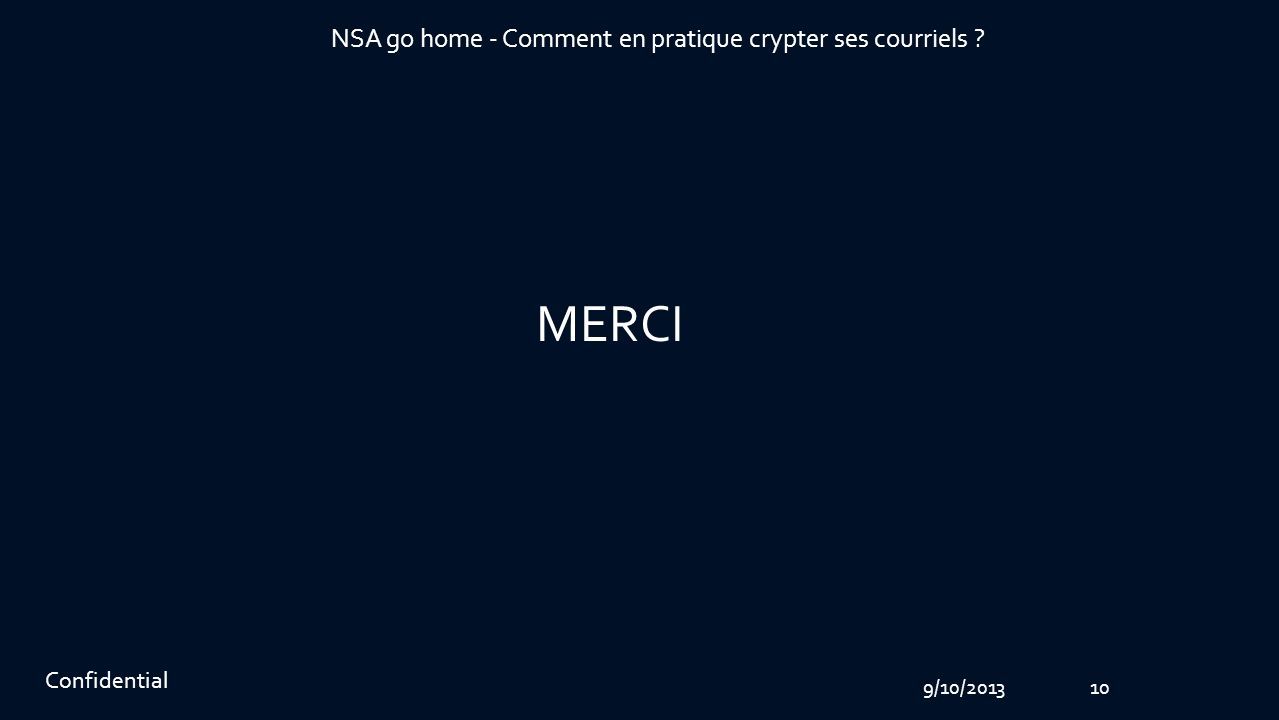 9/10/201310 Confidential NSA go home - Comment en pratique crypter ses courriels MERCI