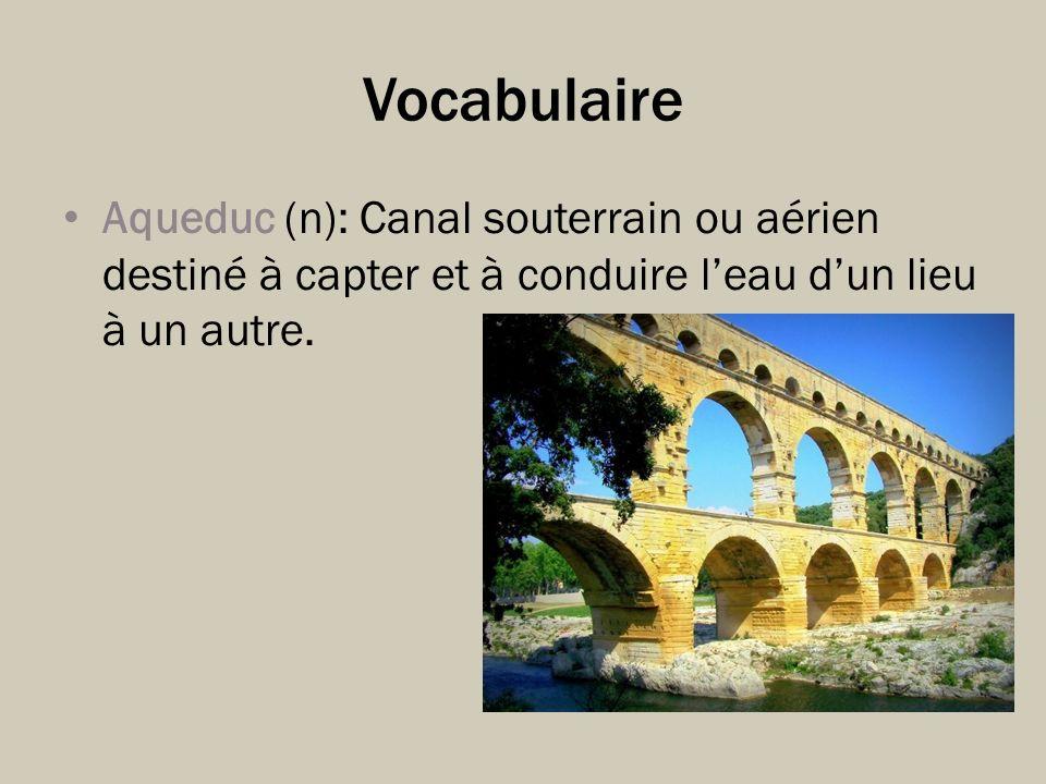 Vocabulaire Aqueduc (n): Canal souterrain ou aérien destiné à capter et à conduire leau dun lieu à un autre.