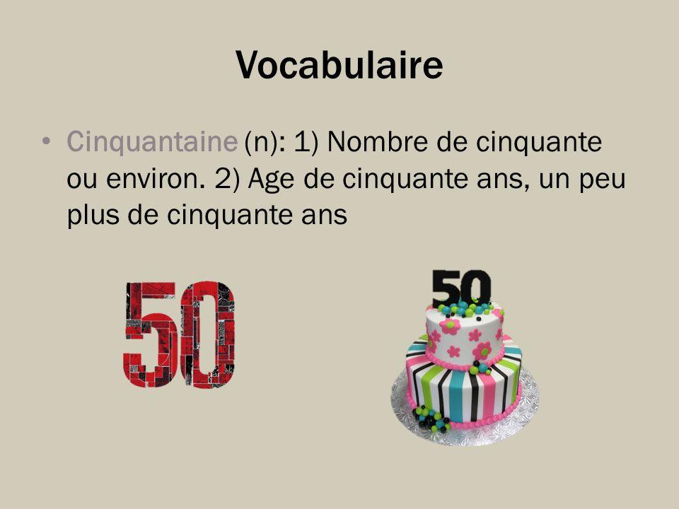 Vocabulaire Cinquantaine (n): 1) Nombre de cinquante ou environ. 2) Age de cinquante ans, un peu plus de cinquante ans