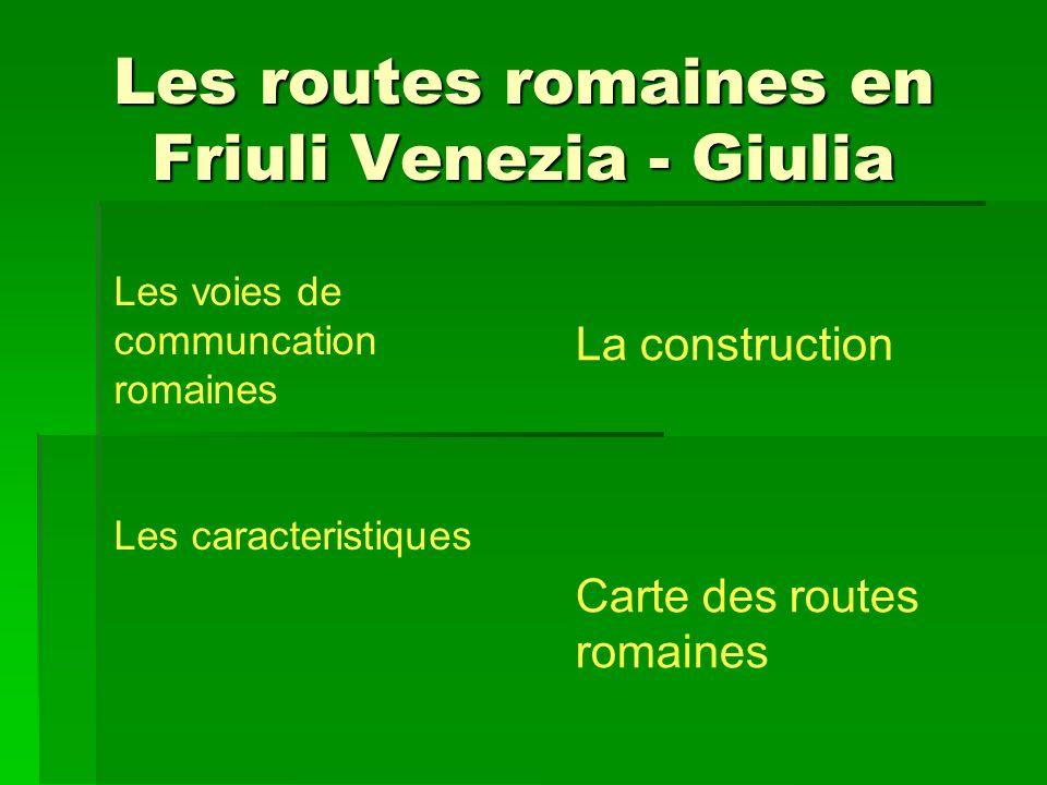 Les routes romaines en Friuli Venezia - Giulia La construction Carte des routes romaines Les voies de communcation romaines Les caracteristiques
