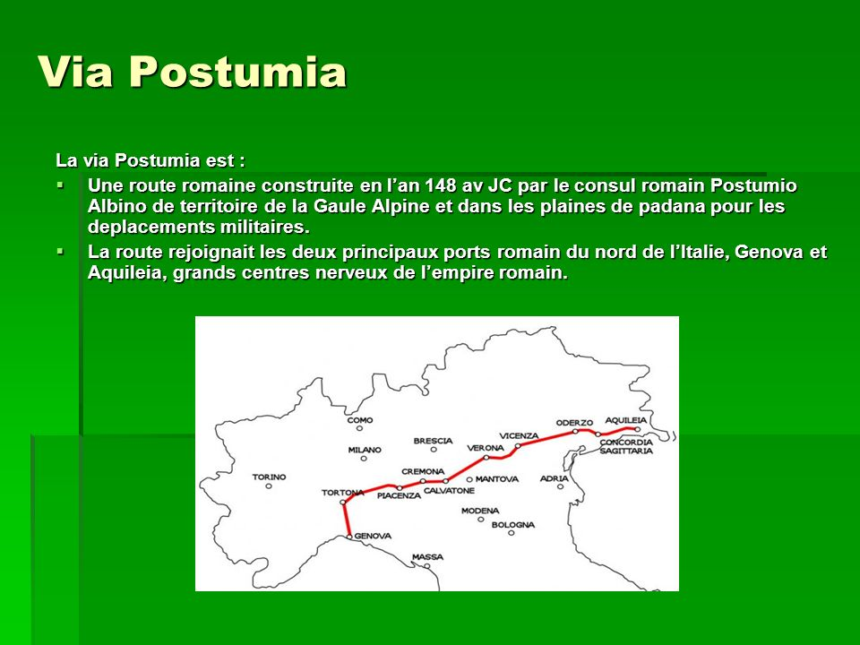 Via Postumia La via Postumia est : Une route romaine construite en lan 148 av JC par le consul romain Postumio Albino de territoire de la Gaule Alpine