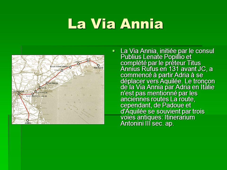 La Via Annia La Via Annia, initiée par le consul Publius Lenate Popillio et complété par le préteur Titus Annius Rufus en 131 avant JC, a commencé à p