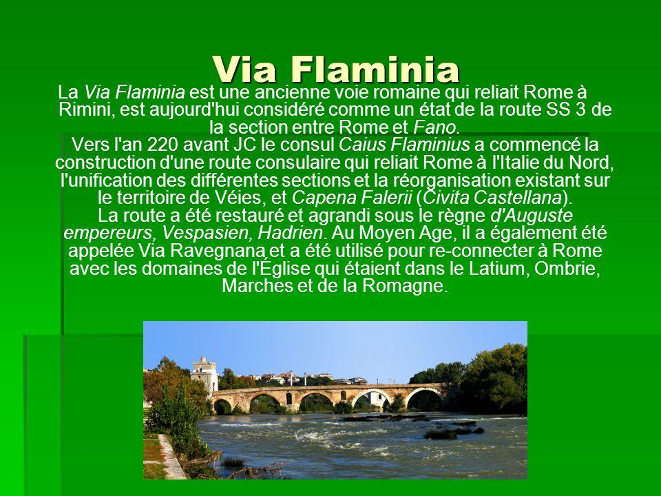 Via Flaminia La Via Flaminia est une ancienne voie romaine qui reliait Rome à Rimini, est aujourd'hui considéré comme un état de la route SS 3 de la s