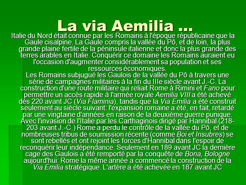 La via Aemilia … Italie du Nord était connue par les Romains à l'époque républicaine que la Gaule cisalpine. La Gaule compris la vallée du Pô, et de l