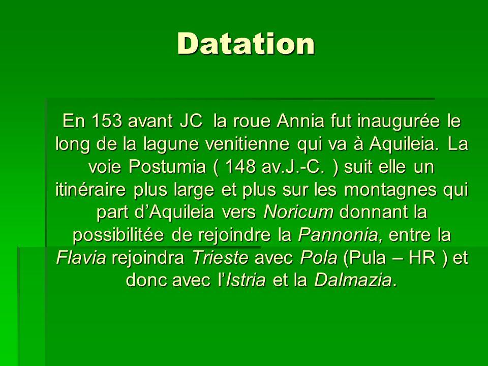Datation En 153 avant JC la roue Annia fut inaugurée le long de la lagune venitienne qui va à Aquileia. La voie Postumia ( 148 av.J.-C.) suit elle un