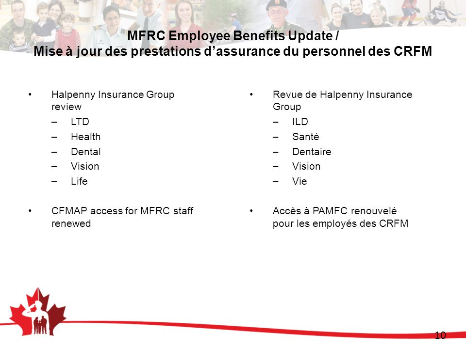 10 MFRC Employee Benefits Update / Mise à jour des prestations dassurance du personnel des CRFM Halpenny Insurance Group review –LTD –Health –Dental –