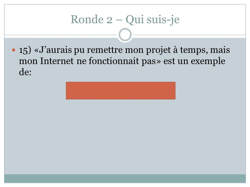 Ronde 2 – Qui suis-je 15) «Jaurais pu remettre mon projet à temps, mais mon Internet ne fonctionnait pas» est un exemple de: rationalisation