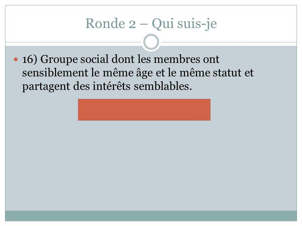 Ronde 2 – Qui suis-je 16) Groupe social dont les membres ont sensiblement le même âge et le même statut et partagent des intérêts semblables. pairs