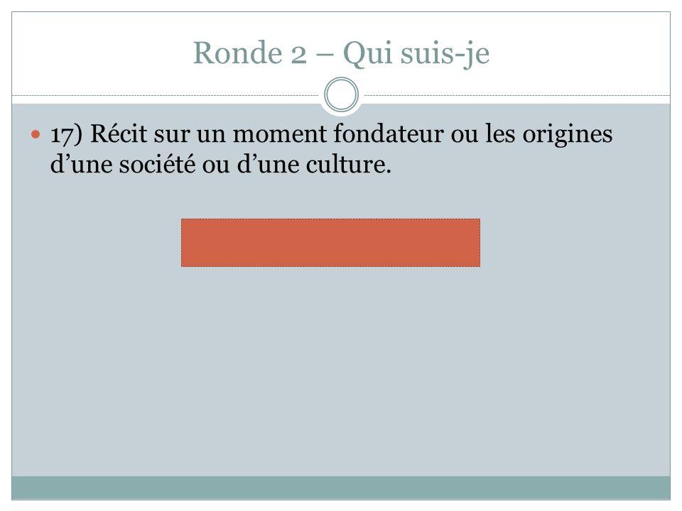 Ronde 2 – Qui suis-je 17) Récit sur un moment fondateur ou les origines dune société ou dune culture.