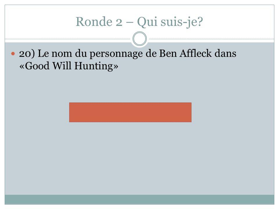 Ronde 2 – Qui suis-je? 20) Le nom du personnage de Ben Affleck dans «Good Will Hunting» Chuckie