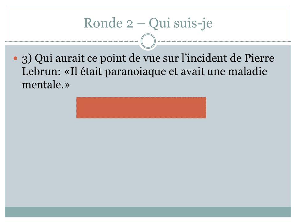 Ronde 2 – Qui suis-je 3) Qui aurait ce point de vue sur lincident de Pierre Lebrun: «Il était paranoiaque et avait une maladie mentale.» psychologue