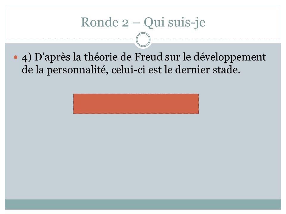 Ronde 2 – Qui suis-je 4) Daprès la théorie de Freud sur le développement de la personnalité, celui-ci est le dernier stade. génital