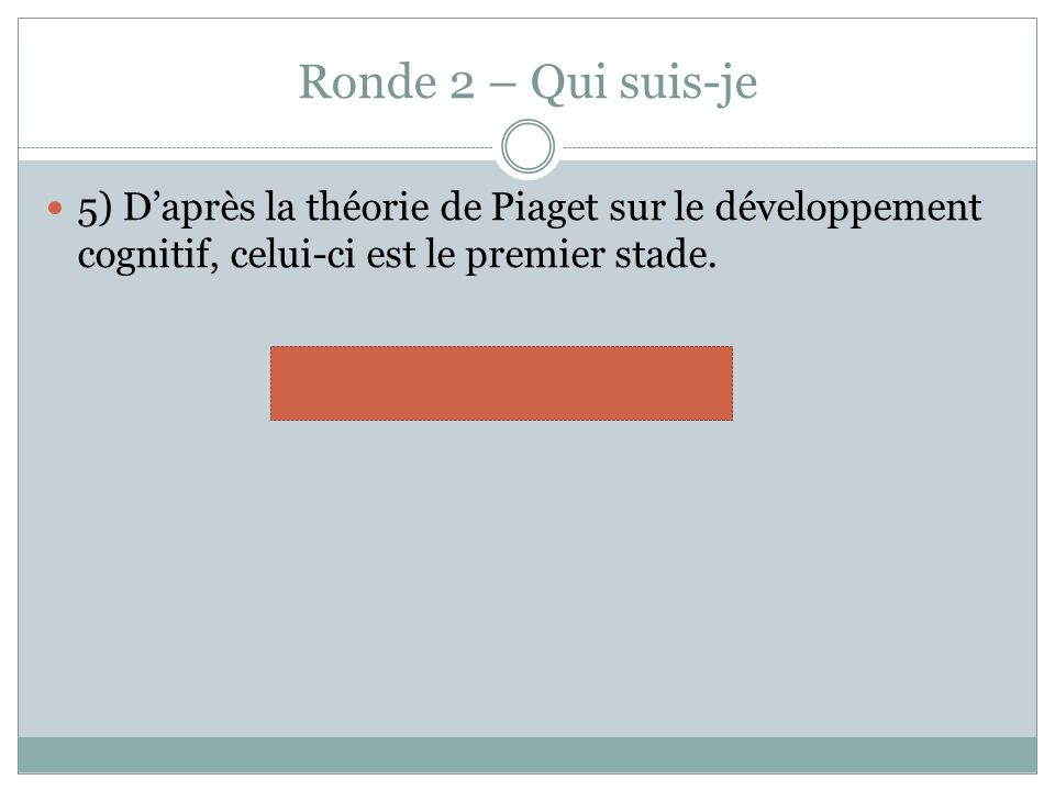 Ronde 2 – Qui suis-je 5) Daprès la théorie de Piaget sur le développement cognitif, celui-ci est le premier stade. sensorimoteur