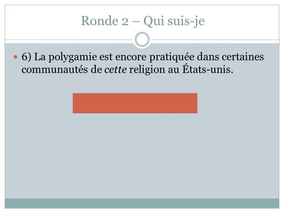 Ronde 2 – Qui suis-je 6) La polygamie est encore pratiquée dans certaines communautés de cette religion au États-unis.