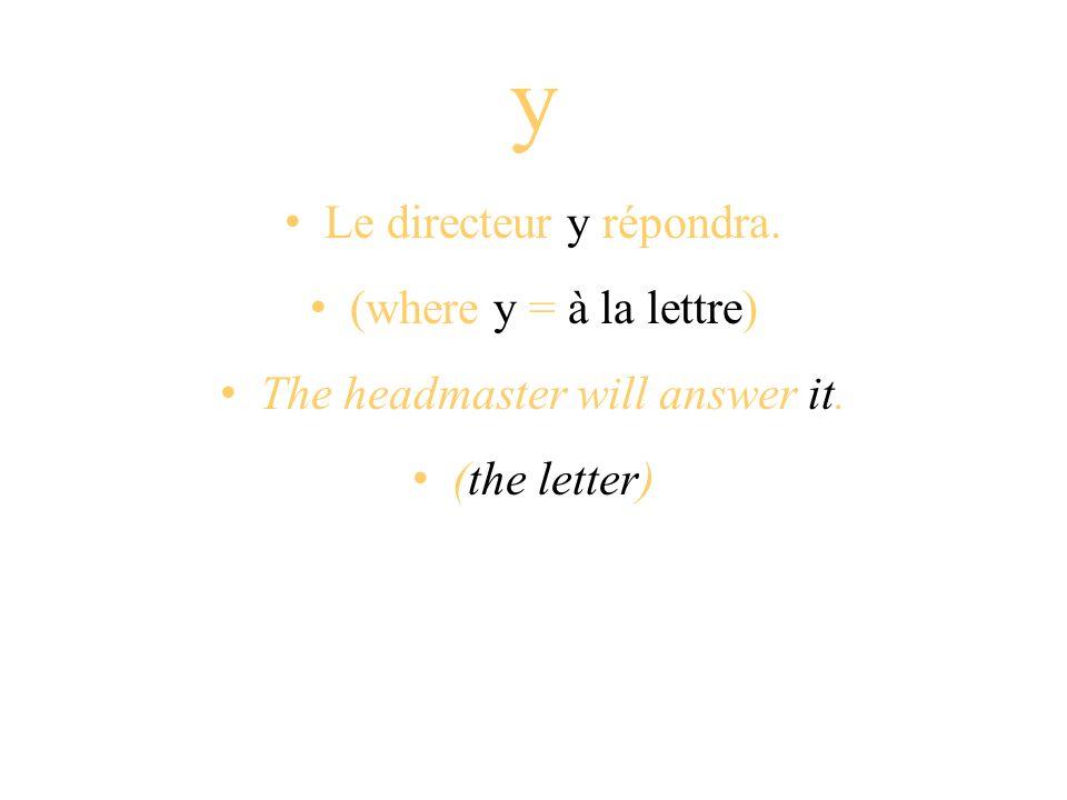 y Le directeur y répondra. (where y = à la lettre) The headmaster will answer it. (the letter)
