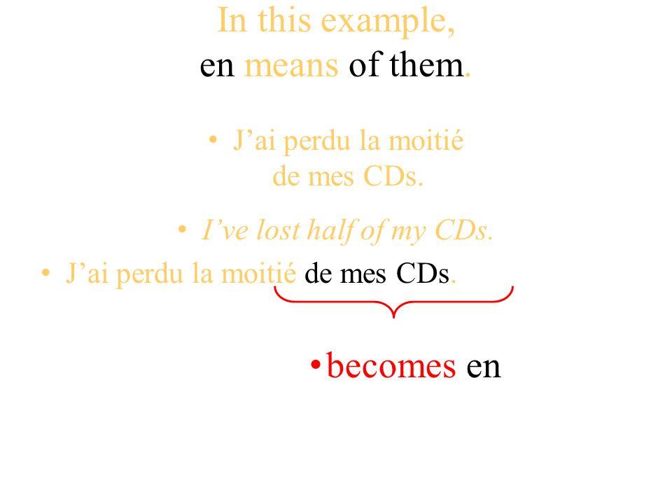 In this example, en means of them. Jai perdu la moitié de mes CDs. Ive lost half of my CDs. Jai perdu la moitié de mes CDs. becomes en