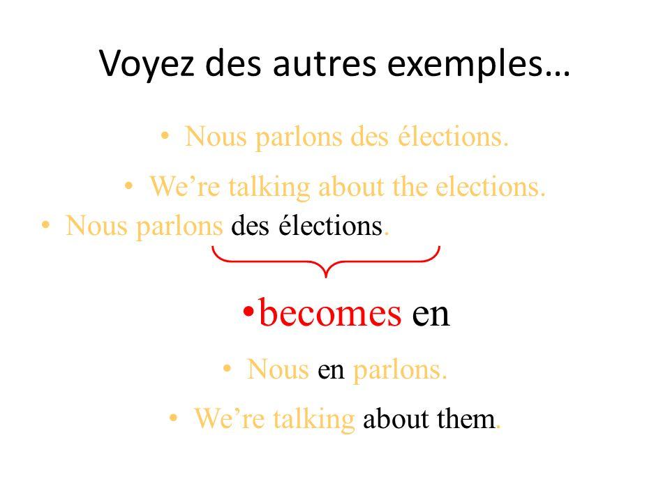 Voyez des autres exemples… Nous parlons des élections. Were talking about the elections. Nous parlons des élections. becomes en Nous en parlons. Were