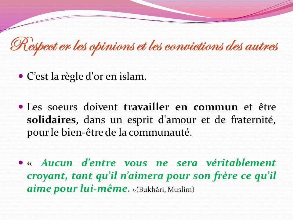 Respect er les opinions et les convictions des autres Cest la règle d'or en islam. Les soeurs doivent travailler en commun et être solidaires, dans un