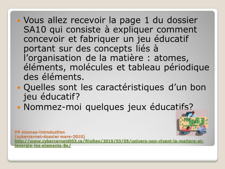 PP Atomes-introduction (cybercarnet-dossier mars-2010) http://www.cybercarnetdt03.ca/RioRen/2010/03/05/univers-non-vivant-la-matiere-et- lenergie-les-elements-8e/ http://www.cybercarnetdt03.ca/RioRen/2010/03/05/univers-non-vivant-la-matiere-et- lenergie-les-elements-8e/ http://www.cybercarnetdt03.ca/RioRen/2010/03/05/univers-non-vivant-la-matiere-et- lenergie-les-elements-8e/ Vous allez recevoir la page 1 du dossier SA10 qui consiste à expliquer comment concevoir et fabriquer un jeu éducatif portant sur des concepts liés à lorganisation de la matière : atomes, éléments, molécules et tableau périodique des éléments.