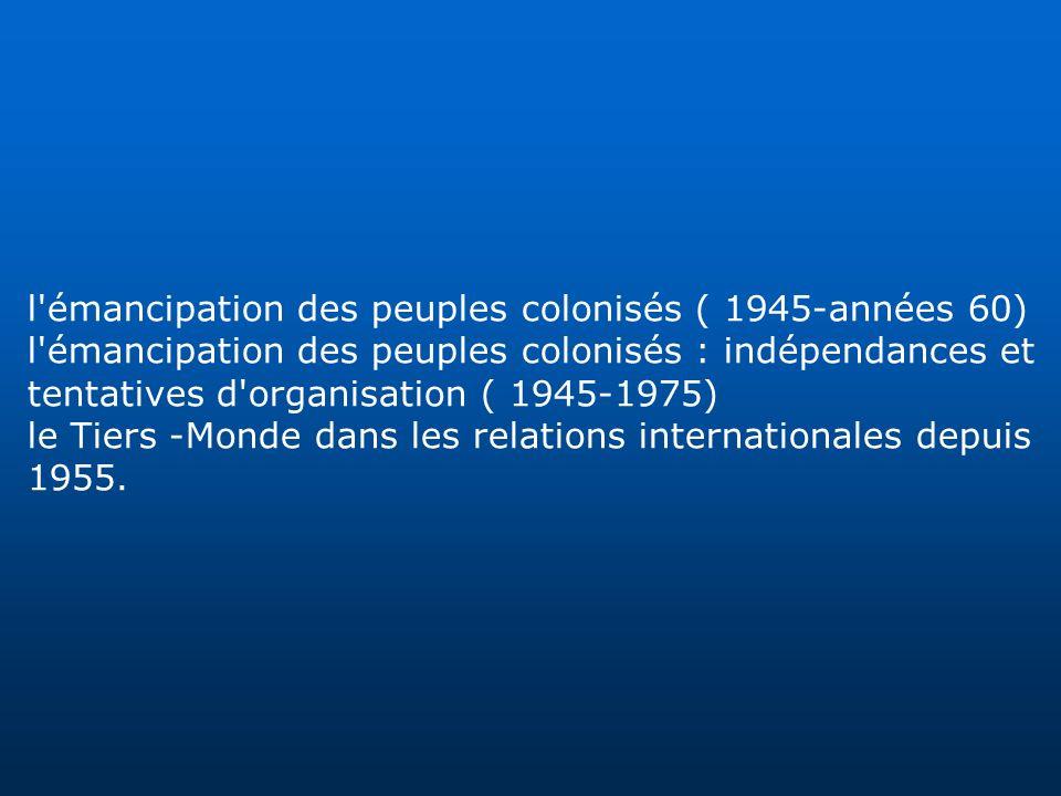 l'émancipation des peuples colonisés ( 1945-années 60) l'émancipation des peuples colonisés : indépendances et tentatives d'organisation ( 1945-1975)