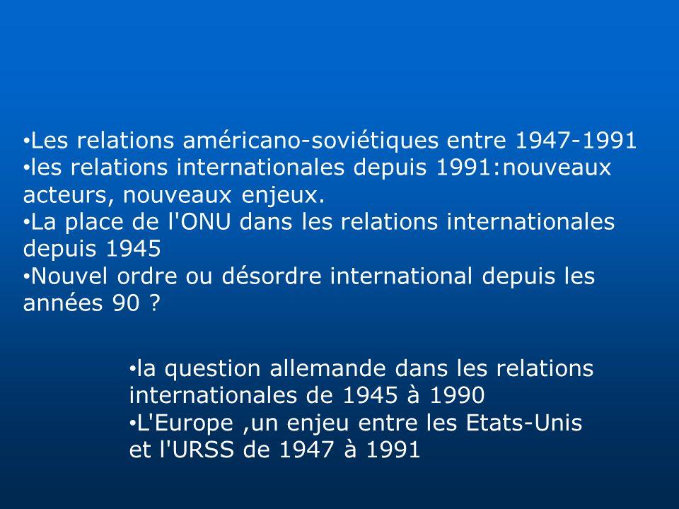Les relations américano-soviétiques entre 1947-1991 les relations internationales depuis 1991:nouveaux acteurs, nouveaux enjeux. La place de l'ONU dan