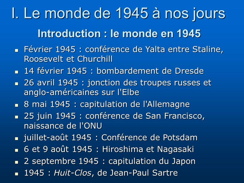 Introduction : le monde en 1945 I. Le monde de 1945 à nos jours Février 1945 : conférence de Yalta entre Staline, Roosevelt et Churchill Février 1945
