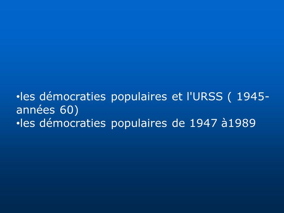 les démocraties populaires et l'URSS ( 1945- années 60) les démocraties populaires de 1947 à1989