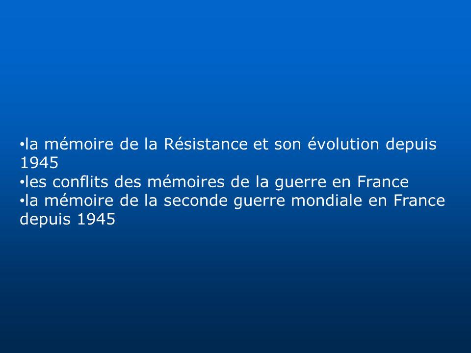 la mémoire de la Résistance et son évolution depuis 1945 les conflits des mémoires de la guerre en France la mémoire de la seconde guerre mondiale en