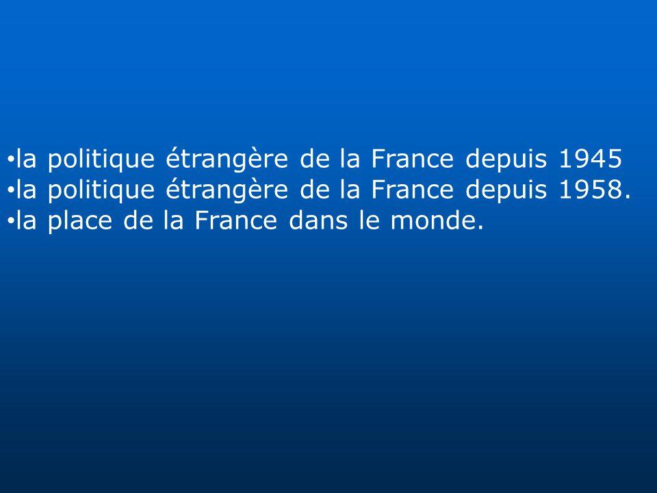la politique étrangère de la France depuis 1945 la politique étrangère de la France depuis 1958. la place de la France dans le monde.