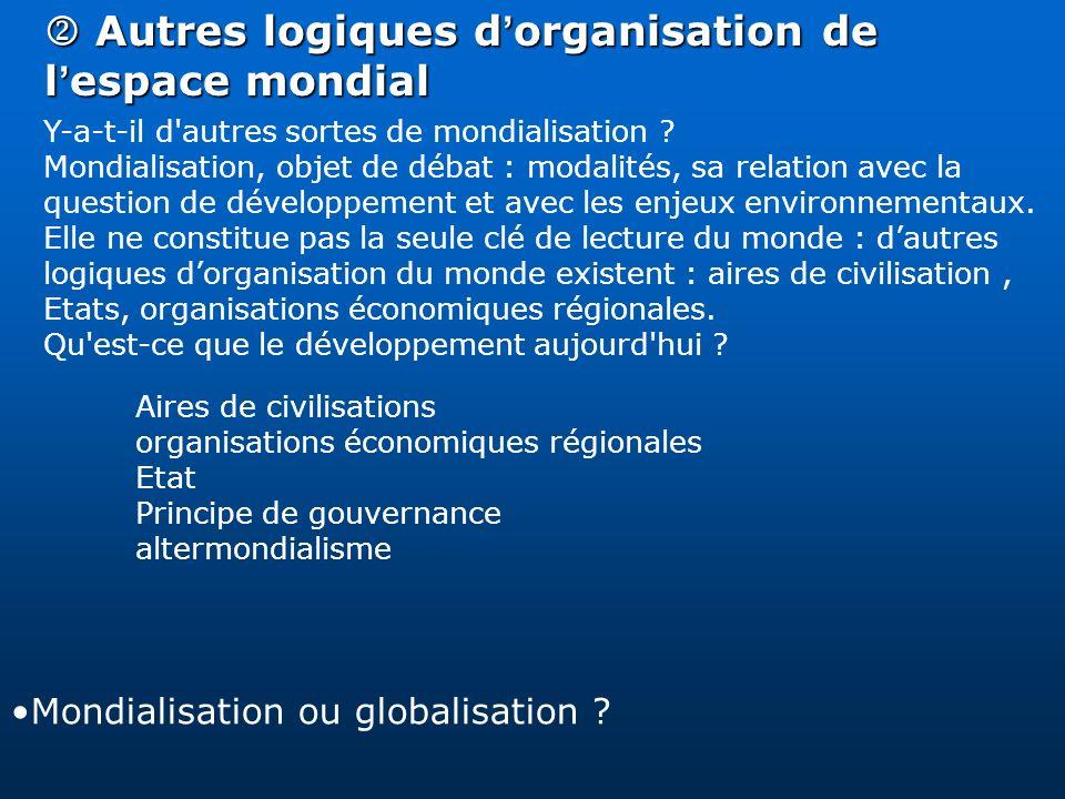 Autres logiques d organisation de l espace mondial Autres logiques d organisation de l espace mondial Y-a-t-il d'autres sortes de mondialisation ? Mon