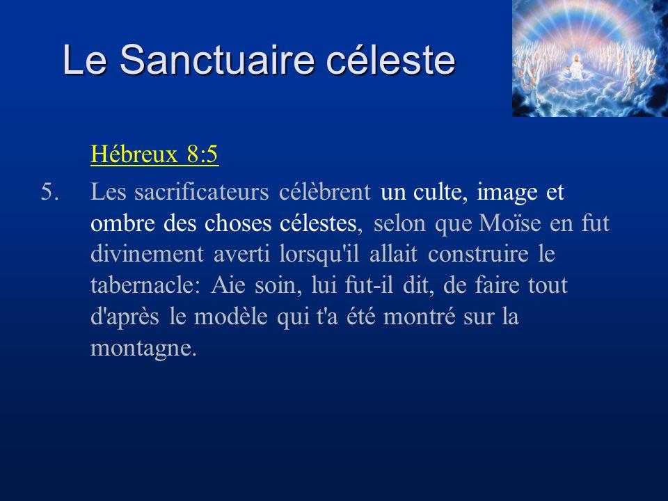 Le Sanctuaire céleste Hébreux 8:5 5.Les sacrificateurs célèbrent un culte, image et ombre des choses célestes, selon que Moïse en fut divinement avert