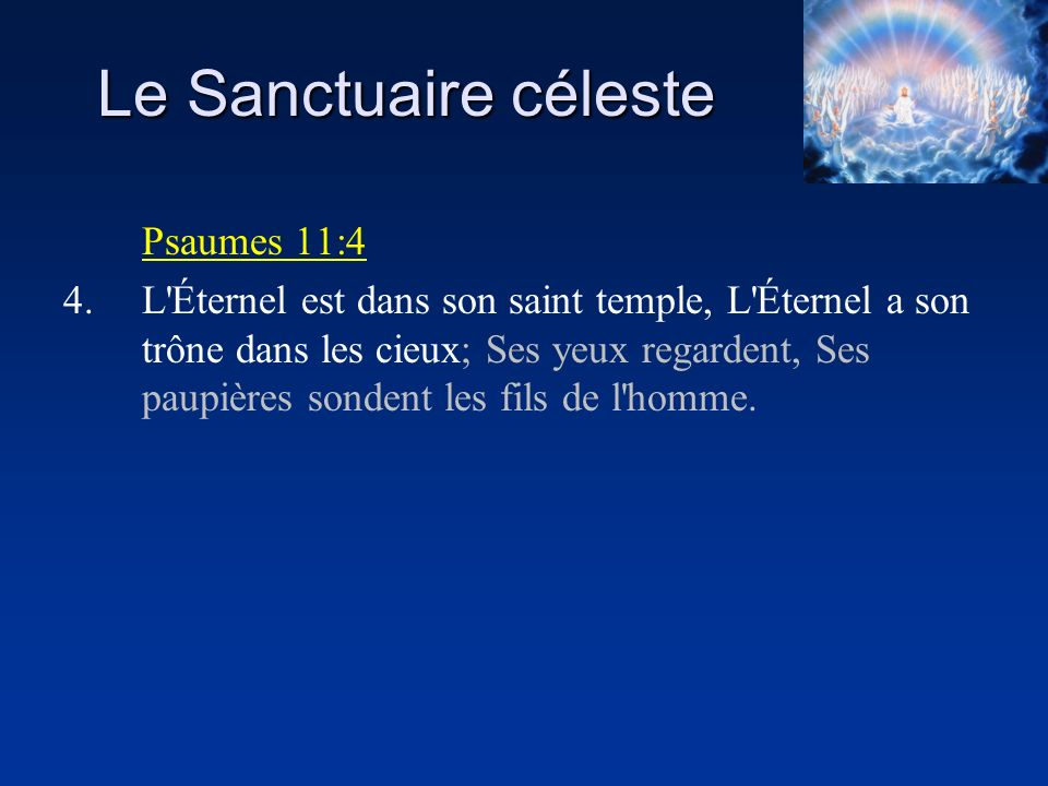 Le Sanctuaire céleste Psaumes 11:4 4.L'Éternel est dans son saint temple, L'Éternel a son trône dans les cieux; Ses yeux regardent, Ses paupières sond