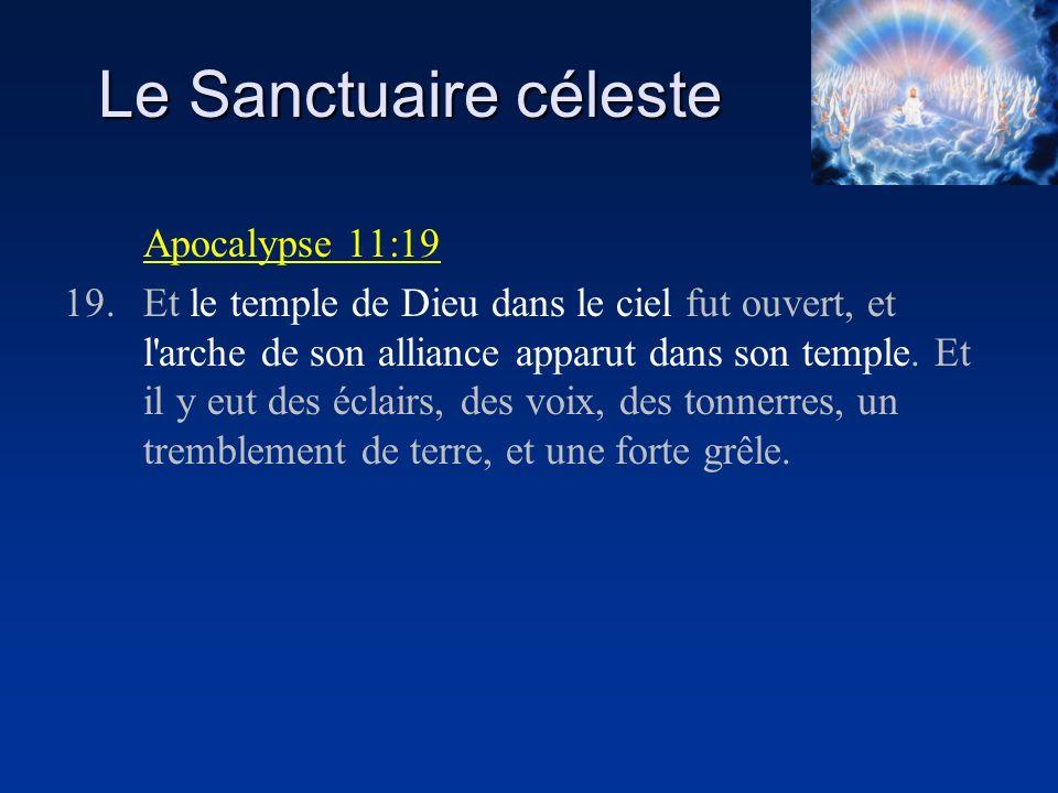 Le Sanctuaire céleste Apocalypse 11:19 19.Et le temple de Dieu dans le ciel fut ouvert, et l'arche de son alliance apparut dans son temple. Et il y eu