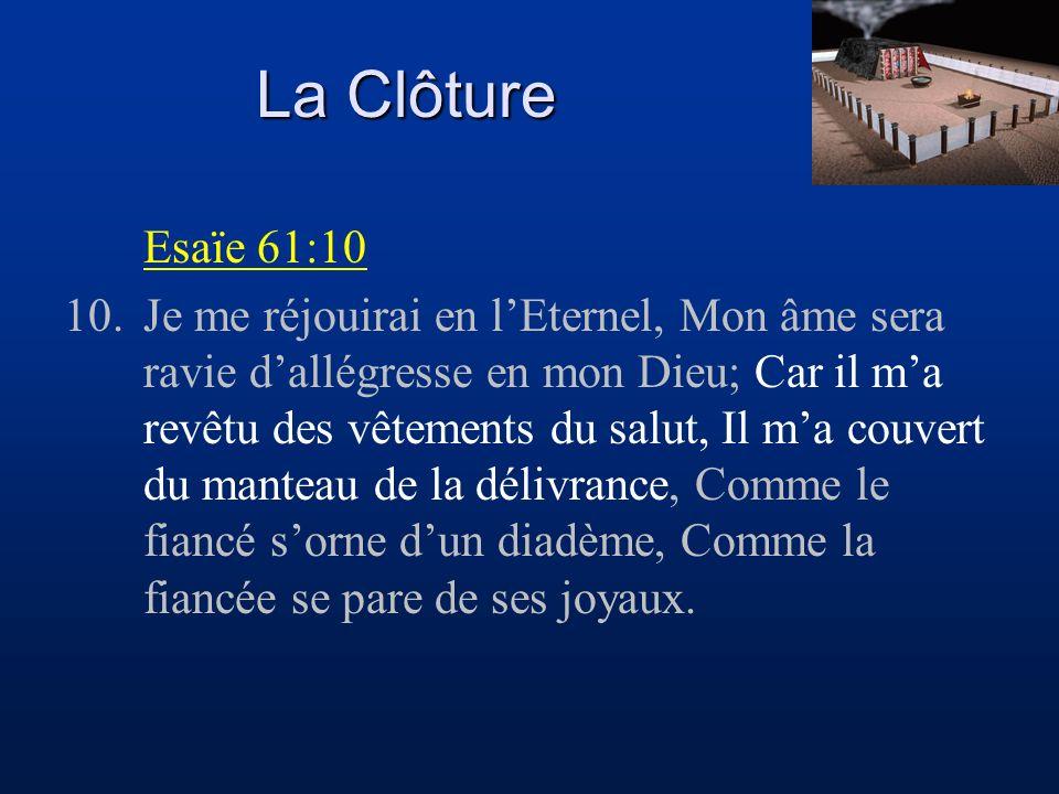 La Clôture Esaïe 61:10 10.Je me réjouirai en lEternel, Mon âme sera ravie dallégresse en mon Dieu; Car il ma revêtu des vêtements du salut, Il ma couv
